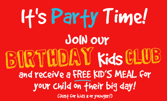 It's Party Time!  Join our Birthday fun Club and receive a free Kid's Meal on their big day! (Just kids 11 or younger!)
