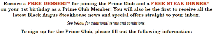 Receive a FREE DESSERT* for joining the Prime Club and a FREE STEAK DINNER*