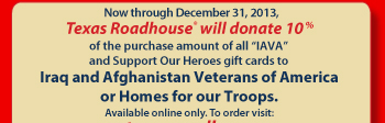 Now through December 31, 2012, Texas Roadhouse(R) will donate 10% of the purchase amount of all 'IAVA' and Support Our Heroes gift card to Iraq and Afghanistan Veterans of America or Home for our Troops.   Available online only. To order visit:  www.texasroadhouse.com