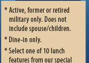 * Active, former or retired military only. Does not include spouse/children.  * Dine-in only.  * Select one of 10 lunch features from our special Veterans Day menu.