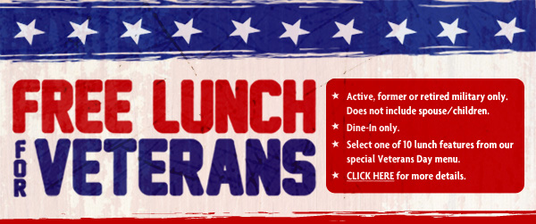FREE LUNCH FOR VETERANS       * Active, former or retired military only. * Does not include spouse/children. * Dine-In only. * Select one of 10 lunch features from our special Veterans Day menu. * CLICK HERE for more details.