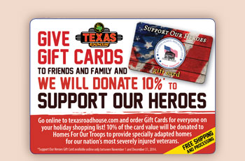Give Texas Roadhouse Gift Cards To Friends And Family And We Will Donate 10% TO Support Our Heroes        Go online texasroadhouse.com and order Gift Cards for everyone on your holiday shopping list! 10% of the card value will be donated to Homes For Our Troops to provide specially adapted homes for our nation's most severely injured veterans.       Free Shipping And Processing
