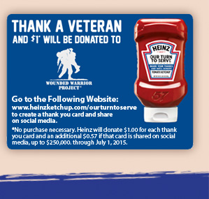 Thank A Veteran And $1 Will Be Donated To Wounded Warrior Project*        Go to the Following Website:        www.heinzketchup.com/ourturntoserve to create a thank you card and share on social media.       *No purchase necessary. Heinz will donate $1.00 for each thank you card and an additional $0.57 if the card is shared on social media, up to $250,000. through July 1, 2015.
