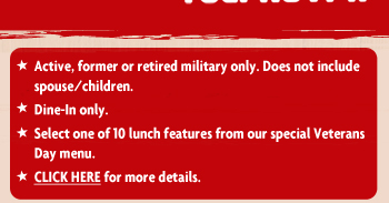 * Active, former or retired military only. * Does not include spouse/children. * Dine-In only. * Select one of 10 lunch features from our special Veterans Day menu. * CLICK HERE for more details.