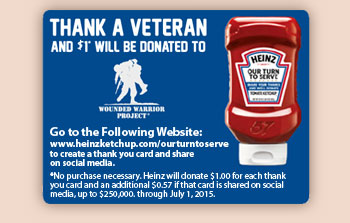 Thank A Veteran And $1 Will Be Donated To Wounded Warrior Project*        Go to the Following Website:        www.heinzketchup.com/ourturntoserve to create a thank you card and share on social media.       *No purchase necessary. Heinz will donate $1_m.00 for each thank you card and an additional $0_m.57 if the card is shared on social media, up to $250,000_m. through July 1, 2015_m.